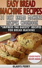 "Easy Bread Machine Recipes: 31 Best Bread Machine Recipes Cookbook! ""Impress the Guests"" Recipes for Bread Machine - Bread Machine Cookbook, Bread Machine Recipe book eBook by Gladys Perry"