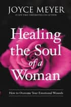 Healing the Soul of a Woman - How to Overcome Your Emotional Wounds eBook by Joyce Meyer