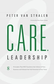 C.A.R.E. Leadership - 8 Principles That Will Transform the Culture of Your Business and Unleash the Full Potential of Your Team ebook by Peter van Stralen