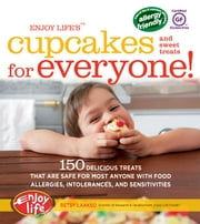 Enjoy Life's(TM) Cupcakes and Sweet Treats for Everyone! - 150 Delicious Treats That Are Safe for Anyone with Food Allergies, Intolerances, and Sensitivities ebook by Betsy Laakso