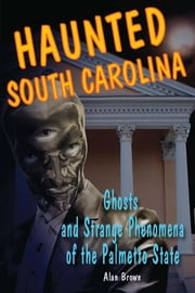 Haunted South Carolina - Ghosts and Strange Phenomena of the Palmetto State ebook by Alan Brown