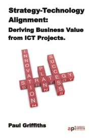 Strategy-Technology Alignment: Deriving Business Value from ICT Projects: The Case Study Series: ebook by Paul  Griffiths