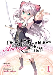 Didn't I Say To Make My Abilities Average In The Next Life?! Light Novel Vol. 1 ebook by FUNA, Itsuki Akata