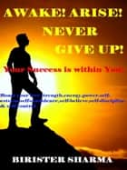 Awake ! Arise! Never Give Up!(Your success is within you!)...Boost your lost strength,energy,power,self-esteem,self-confidence,self-believe,self-discipline,self-control,hopes,dreams, never say die spirit,motivation and inspiration. ebook by Birister Sharma