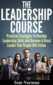 Leadership Course: Practical Strategies To Develop Leadership Skills And Become A Great Leader That People Will Follow ebook by Tom Norman