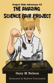 The Amazing Science Fair Project: Project Kids Adventure #3 ebook by Gary M Nelson