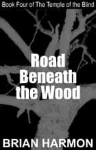 Road Beneath the Wood (The Temple of the Blind #4) ebook by Brian Harmon