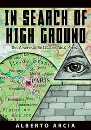 In Search of High Ground: The Amorous Antics of Alex Perez ebook by Alberto Arcia