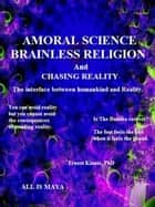 AMORAL SCIENCE & BRAINLESS RELIGION---Incompatible or complementary? And the interface between humankind and Reality. ebook by Ernest Kinnie, :PhD