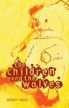 The Children and the Wolves ebook by Adam Rapp, Timothy Basil Ering
