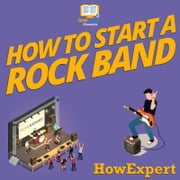 How To Start a Rock Band - Your Step By Step Guide To Starting a Rock Band audiobook by HowExpert