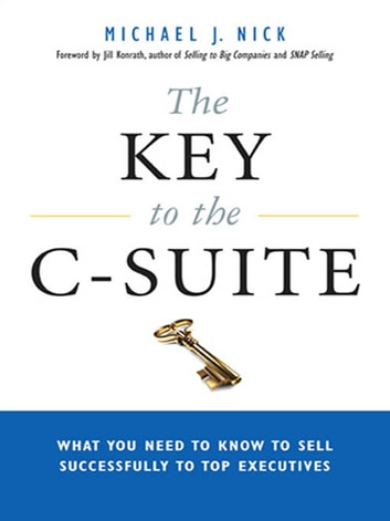 The Key to the C-Suite - What You Need to Know to Sell Successfully to Top Executives ebook by Michael J. NICK