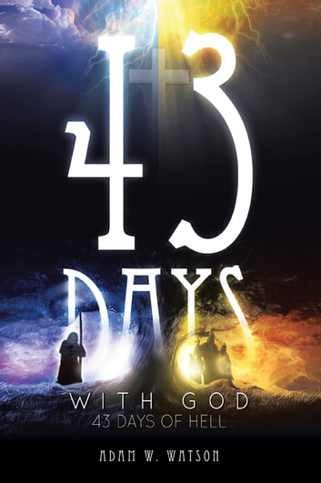 43 Days with God, 43 Days of Hell ebook by Adam W. Watson