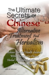 The Ultimate Secrets Of Chinese Alternative Treatment And Herbalism - Achieve The Best Health Solutions With The Effective Chinese Herbal Medicine And Alternative Medicine Techniques! ebook by John M. Mitchell