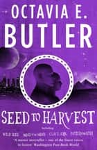 Seed to Harvest - An unputdownable dystopian mythic tale eBook by Octavia E. Butler