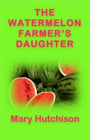 The Watermelon Farmer's Daughter ebook by Mary Hutchison