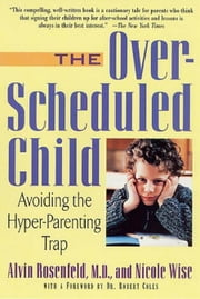 The Over-Scheduled Child - Avoiding the Hyper-Parenting Trap ebook by Alvin Rosenfeld,Nicole Wise,Robert Coles