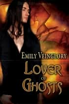 Lover of Ghosts ebook by Emily Veinglory