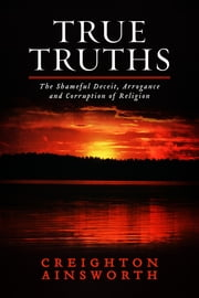 True Truths - The Shameful Deceit, Arrogance and Corruption of Religion ebook by Creighton Ainsworth