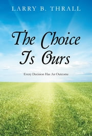 The Choice Is Ours - Every Decision Has An Outcome ebook by Larry B. Thrall