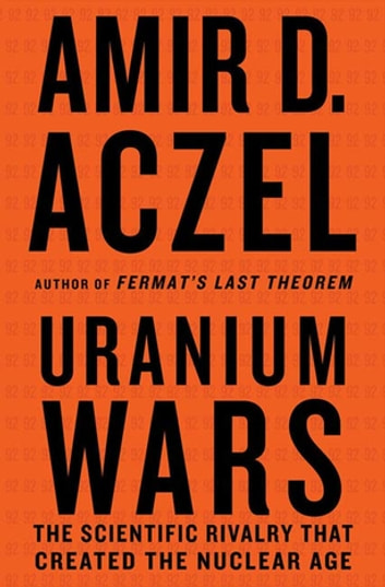 Uranium Wars - The Scientific Rivalry that Created the Nuclear Age ebook by Amir D. Aczel