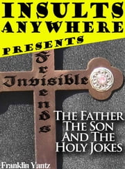 Insults Anywhere Presents Invisible Friends The Father The Son And The Holy Jokes ebook by Franklin Yantz