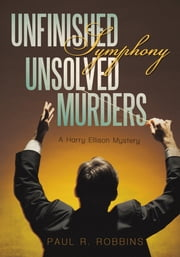 Unfinished Symphony, Unsolved Murders - A Harry Ellison Mystery ebook by Paul R. Robbins