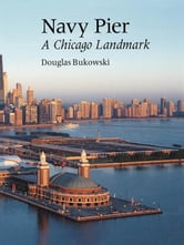 Navy Pier - A Chicago Landmark ebook by Douglas Bukowski