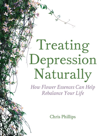 Treating Depression Naturally - How Flower Essences Can Help Rebalance Your Life ebook by Chris Phillips