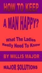 How To Keep A Man Happy? ebook by Willis Major