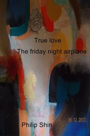 True love - The Friday night airplane ebook by Philip Shin