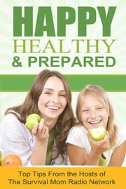 Happy, Healthy, and Prepared: Top Tips From the Hosts of The Survival Mom Radio Network ebook by Hosts of the Survival Mom Radio Network