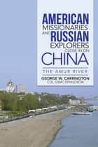 American Missionaries And Russian Explorers Close In On China ebook by Col. George W. Carrington