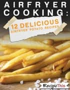 Air Fryer Cooking: 12 Delicious Air Fryer Potato Recipes ebook by Recipe This