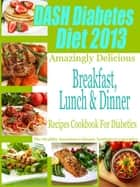 DASH Diet & Diabetes Diet 2013 Amazingly Delicious Breakfast Lunch and Dinner Recipes Cookbook For Diabetics ebook by Suzanne Burgner