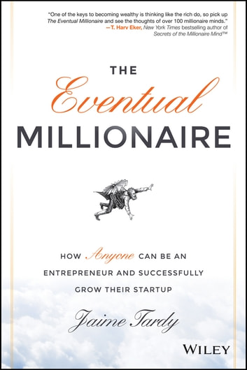 The Eventual Millionaire - How Anyone Can Be an Entrepreneur and Successfully Grow Their Startup ebook by Jaime Tardy