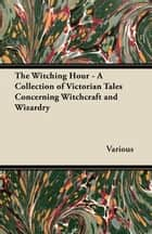 The Witching Hour - A Collection of Victorian Tales Concerning Witchcraft and Wizardry ebook by