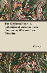 The Witching Hour - A Collection of Victorian Tales Concerning Witchcraft and Wizardry ebook by Various
