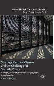 Strategic Cultural Change and the Challenge for Security Policy - Germany and the Bundeswehr's Deployment to Afghanistan ebook by Carolin Hilpert