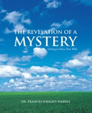 The Revelation of a Mystery - Getting to Know Your Bible ebook by Dr. Frances Wright-Harris