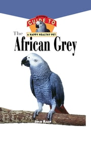 The African Grey - An Owner's Guide to a Happy Healthy Pet ebook by Julie Rach