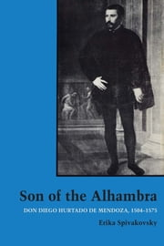 Son of the Alhambra - Don Diego Hurtado de Mendoza, 1504-1575 ebook by Erika Spivakovsky