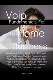 Voip Fundamentals For The Home & Business - The Newbie's Complete Quick Guide On Voip Calls, Voip Phones, Business Voip And All About Using The Revolutionary Voip Technology So You Can Make The Best Use Of Free And Cheap Internet Calls For Enormous Savings ebook by John Y. Garett