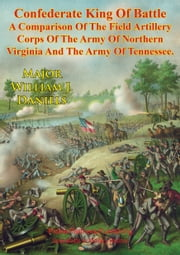 Confederate King Of Battle : - A Comparison Of The Field Artillery Corps Of The Army Of Northern Virginia And The Army Of Tennessee ebook by Major William J. Daniels