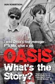 Oasis What's The Story: I Was Oasis Tour Manager - F**k Me, What a Job ebook by Iain Robertson