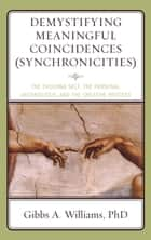 Demystifying Meaningful Coincidences (Synchronicities) - The Evolving Self, the Personal Unconscious, and the Creative Process ebook by Gibbs A. Williams