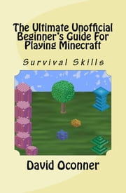 The Ultimate Unofficial Beginner's Guide For Playing Minecraft ebook by David Oconner
