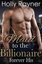 Maid To The Billionaire: Forever His (Book Three) ebook by Holly Rayner