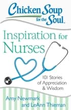 Chicken Soup for the Soul: Inspiration for Nurses - 101 Stories of Appreciation and Wisdom ebook by Amy Newmark, LeAnn Thieman
