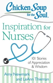 Chicken Soup for the Soul: Inspiration for Nurses - 101 Stories of Appreciation and Wisdom ebook by Amy Newmark,LeAnn Thieman
